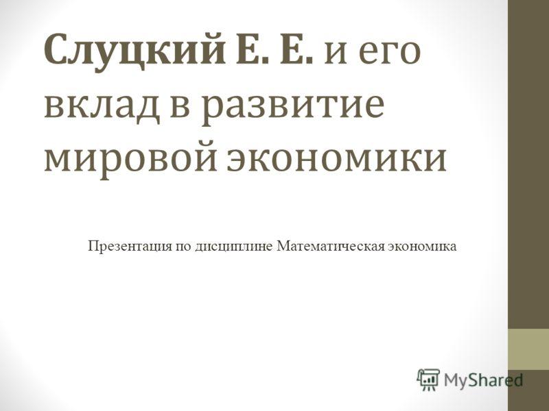 Слуцкий Е. Е. и его вклад в развитие мировой экономики Презентация по дисциплине Математическая экономика
