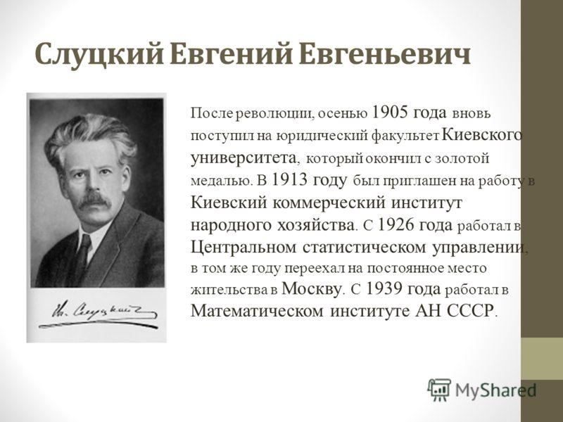 Слуцкий Евгений Евгеньевич После революции, осенью 1905 года вновь поступил на юридический факультет Киевского университета, который окончил с золотой медалью. В 1913 году был приглашен на работу в Киевский коммерческий институт народного хозяйства.
