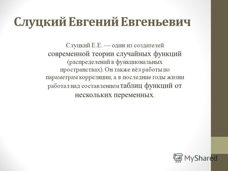 Слуцкий Евгений Евгеньевич Слуцкий Е.Е. один из создателей современной теории случайных функций (распределений в функциональных пространствах). Он также вёл работы по параметрам корреляции, а в последние годы жизни работал над составлением таблиц фун