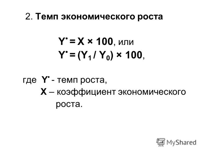 2. Темп экономического роста Y = X × 100, или Y = (Y 1 / Y 0 ) × 100, где Y - темп роста, X – коэффициент экономического роста.