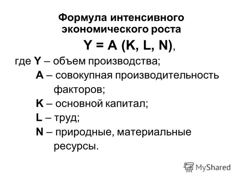 Формула интенсивного экономического роста Y = А (K, L, N), где Y – объем производства; А – совокупная производительность факторов; K – основной капитал; L – труд; N – природные, материальные ресурсы.