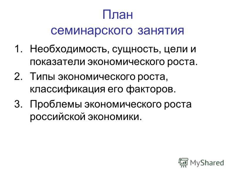 План семинарского занятия 1.Необходимость, сущность, цели и показатели экономического роста. 2.Типы экономического роста, классификация его факторов. 3.Проблемы экономического роста российской экономики.