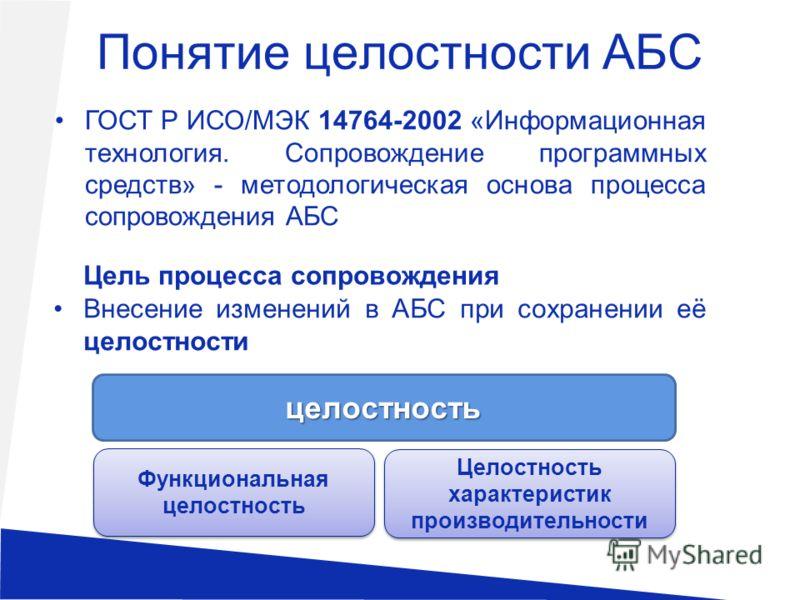 Понятие целостности АБС ГОСТ Р ИСО/МЭК 14764-2002 «Информационная технология. Сопровождение программных средств» - методологическая основа процесса сопровождения АБС Цель процесса сопровождения Внесение изменений в АБС при сохранении её целостности ц