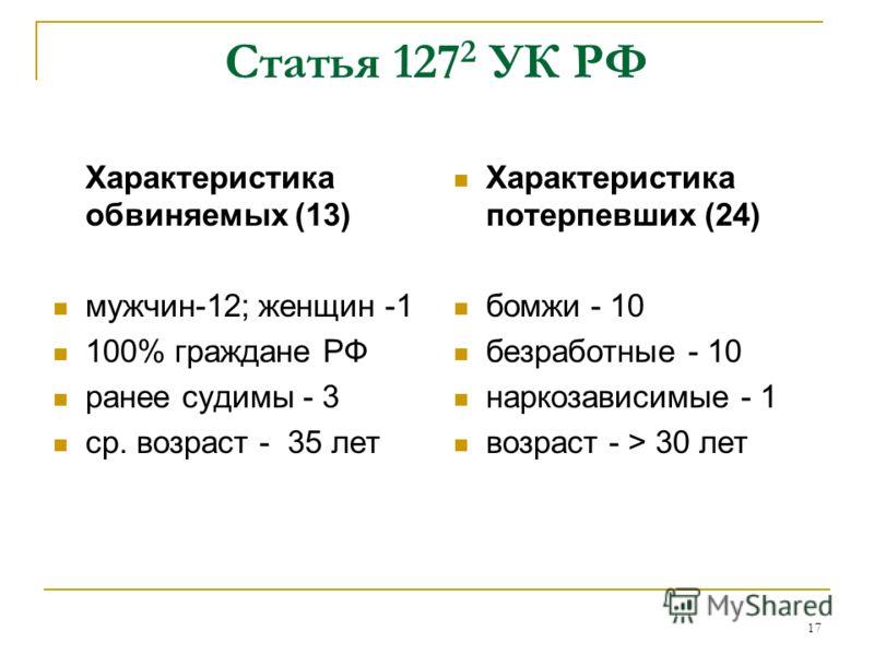 17 Статья 127 2 УК РФ Характеристика обвиняемых (13) мужчин-12; женщин -1 100% граждане РФ ранее судимы - 3 ср. возраст - 35 лет Характеристика потерпевших (24) бомжи - 10 безработные - 10 наркозависимые - 1 возраст - > 30 лет