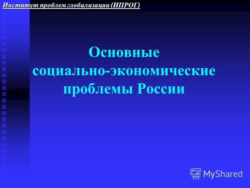 Основные социально-экономические проблемы России Институт проблем глобализации (ИПРОГ)