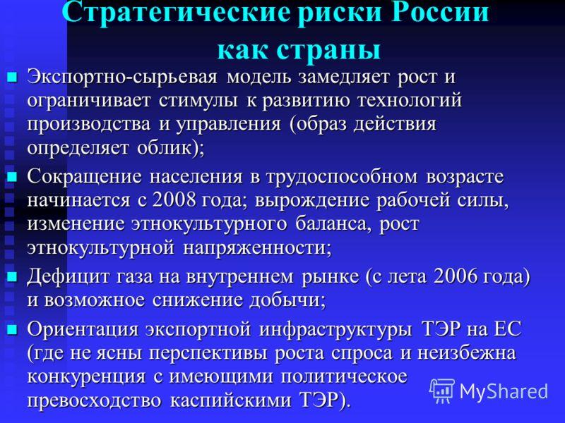 Стратегические риски России как страны Экспортно-сырьевая модель замедляет рост и ограничивает стимулы к развитию технологий производства и управления (образ действия определяет облик); Экспортно-сырьевая модель замедляет рост и ограничивает стимулы