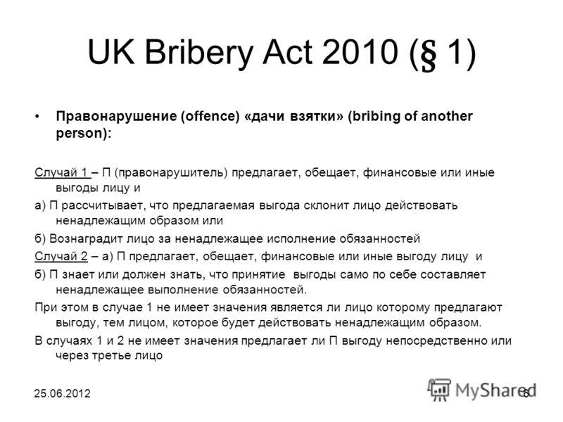 UK Bribery Act 2010 ( § 1) Правонарушение (offence) «дачи взятки» (bribing of another person): Случай 1 – П (правонарушитель) предлагает, обещает, финансовые или иные выгоды лицу и а) П рассчитывает, что предлагаемая выгода склонит лицо действовать н