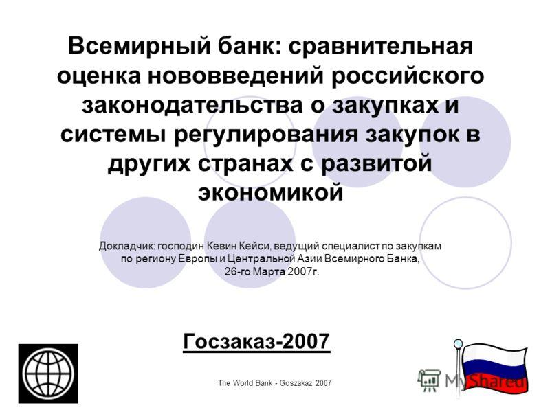 The World Bank - Goszakaz 20071 Всемирный банк: сравнительная оценка нововведений российского законодательства о закупках и системы регулирования закупок в других странах с развитой экономикой Докладчик: господин Кевин Кейси, ведущий специалист по за