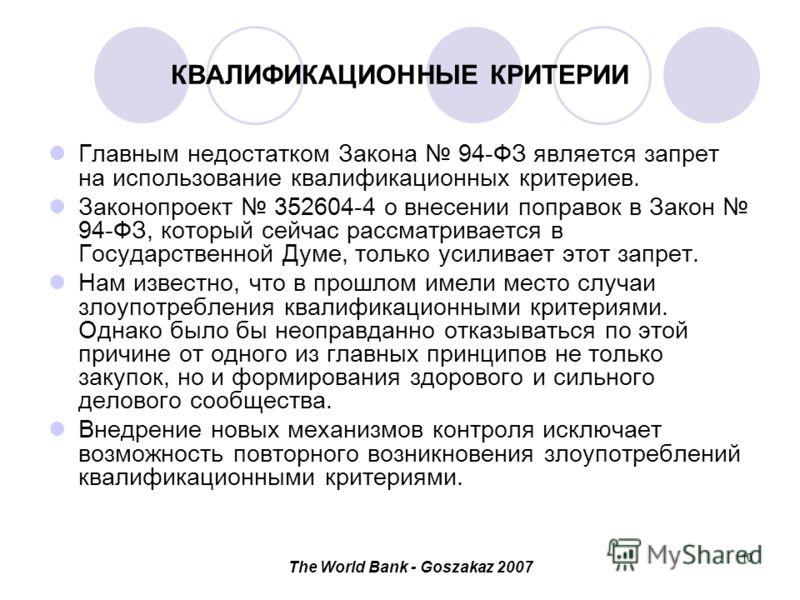 The World Bank - Goszakaz 2007 10 КВАЛИФИКАЦИОННЫЕ КРИТЕРИИ Главным недостатком Закона 94-ФЗ является запрет на использование квалификационных критериев. Законопроект 352604-4 о внесении поправок в Закон 94-ФЗ, который сейчас рассматривается в Госуда