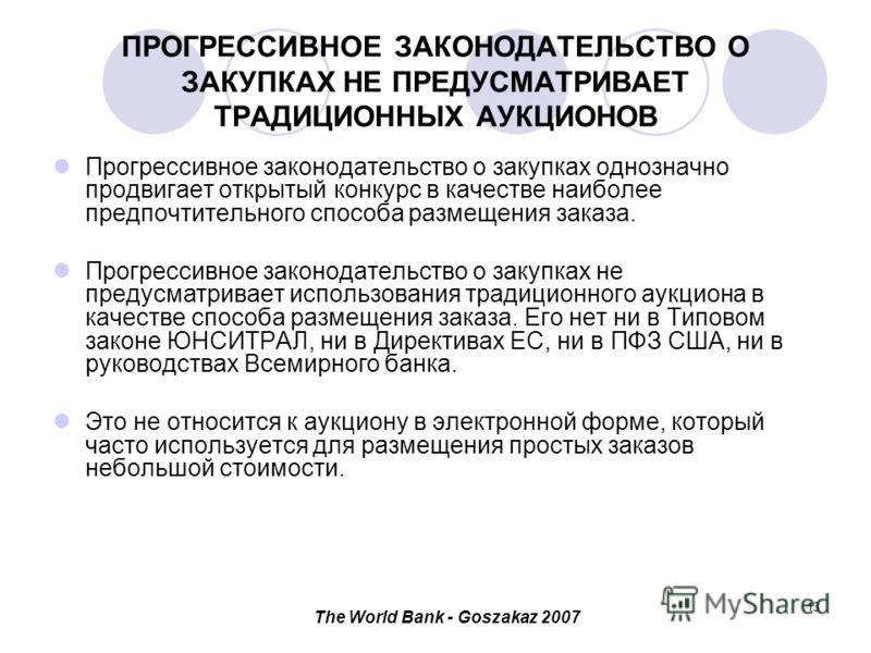 The World Bank - Goszakaz 2007 13 ПРОГРЕССИВНОЕ ЗАКОНОДАТЕЛЬСТВО О ЗАКУПКАХ НЕ ПРЕДУСМАТРИВАЕТ ТРАДИЦИОННЫХ АУКЦИОНОВ Прогрессивное законодательство о закупках однозначно продвигает открытый конкурс в качестве наиболее предпочтительного способа разме