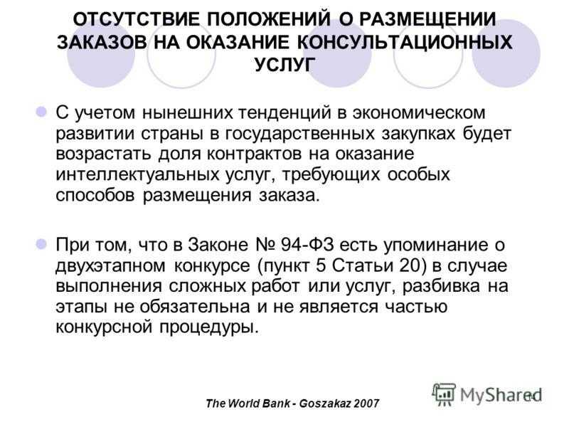 The World Bank - Goszakaz 2007 14 ОТСУТСТВИЕ ПОЛОЖЕНИЙ О РАЗМЕЩЕНИИ ЗАКАЗОВ НА ОКАЗАНИЕ КОНСУЛЬТАЦИОННЫХ УСЛУГ С учетом нынешних тенденций в экономическом развитии страны в государственных закупках будет возрастать доля контрактов на оказание интелле