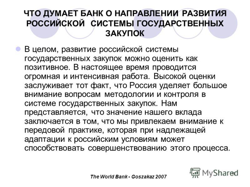 The World Bank - Goszakaz 2007 18 ЧТО ДУМАЕТ БАНК О НАПРАВЛЕНИИ РАЗВИТИЯ РОССИЙСКОЙ СИСТЕМЫ ГОСУДАРСТВЕННЫХ ЗАКУПОК В целом, развитие российской системы государственных закупок можно оценить как позитивное. В настоящее время проводится огромная и инт