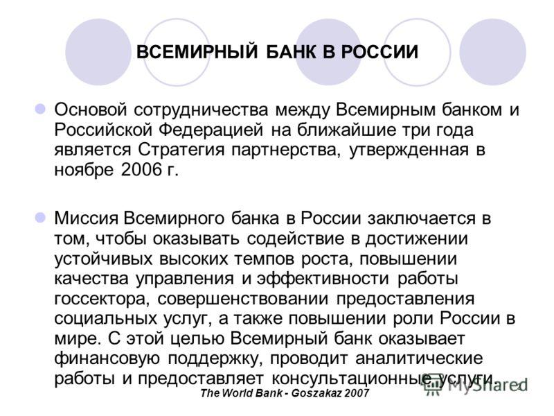 The World Bank - Goszakaz 2007 2 ВСЕМИРНЫЙ БАНК В РОССИИ Основой сотрудничества между Всемирным банком и Российской Федерацией на ближайшие три года является Стратегия партнерства, утвержденная в ноябре 2006 г. Миссия Всемирного банка в России заключ