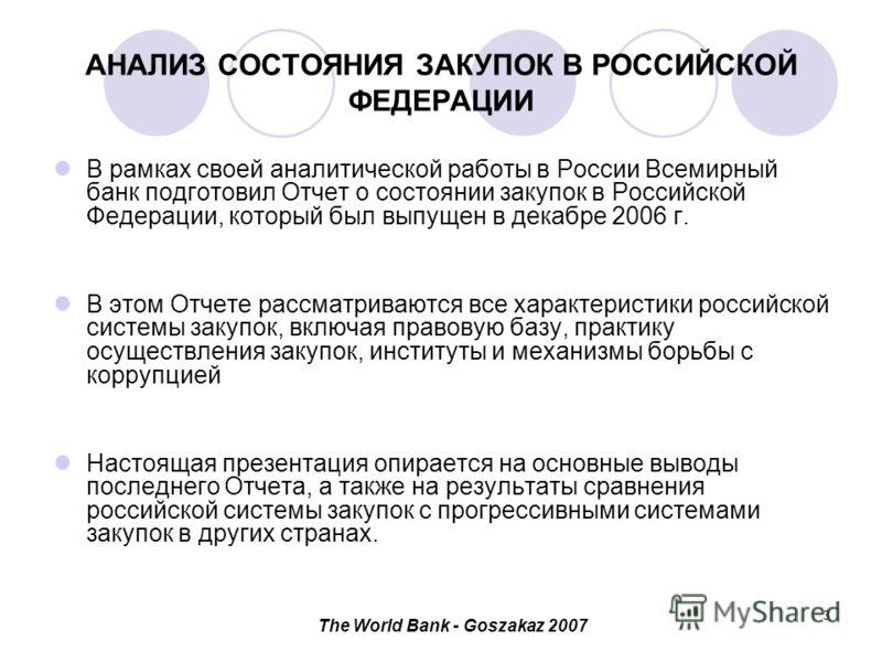 The World Bank - Goszakaz 2007 3 АНАЛИЗ СОСТОЯНИЯ ЗАКУПОК В РОССИЙСКОЙ ФЕДЕРАЦИИ В рамках своей аналитической работы в России Всемирный банк подготовил Отчет о состоянии закупок в Российской Федерации, который был выпущен в декабре 2006 г. В этом Отч