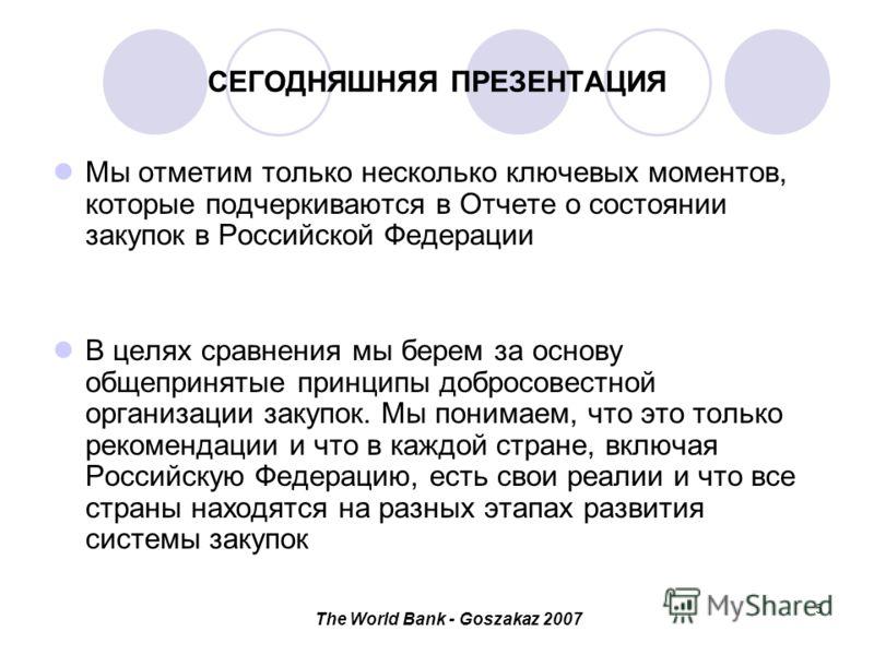 The World Bank - Goszakaz 2007 5 СЕГОДНЯШНЯЯ ПРЕЗЕНТАЦИЯ Мы отметим только несколько ключевых моментов, которые подчеркиваются в Отчете о состоянии закупок в Российской Федерации В целях сравнения мы берем за основу общепринятые принципы добросовестн