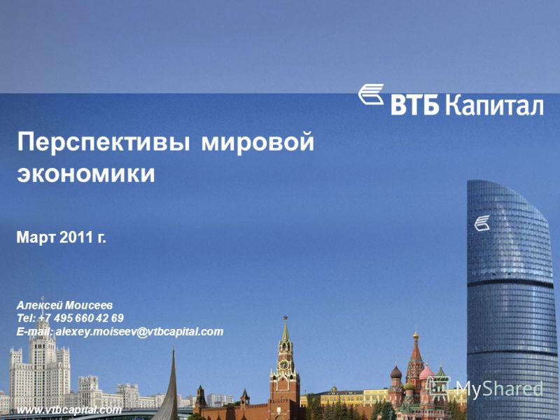 Перспективы мировой экономики Март 2011 г. Алексей Моисеев Tel: +7 495 660 42 69 E-mail: alexey.moiseev@vtbcapital.com www.vtbcapital.com