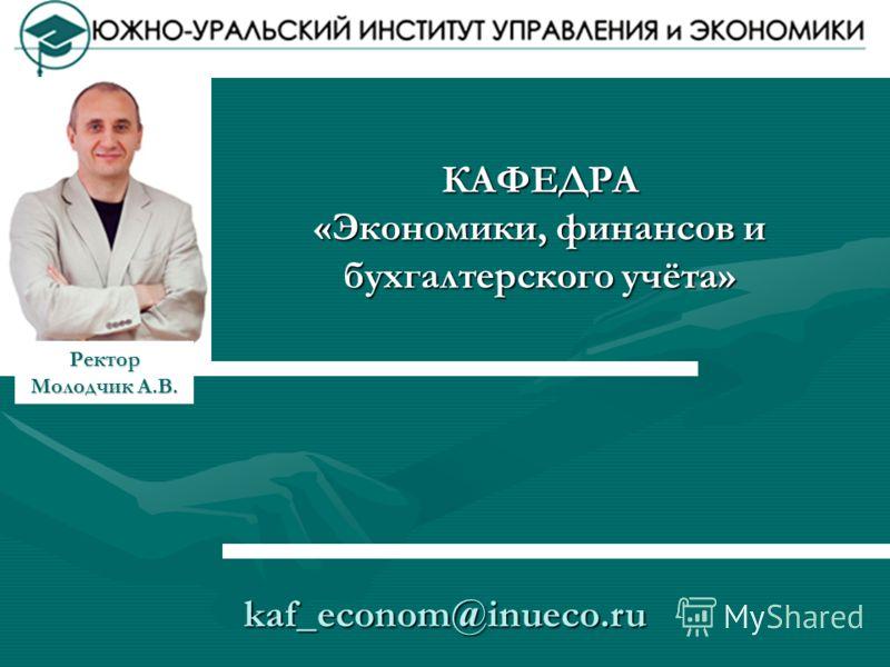 КАФЕДРА «Экономики, финансов и бухгалтерского учёта» kaf_econom@inueco.ru Ректор Молодчик А.В.