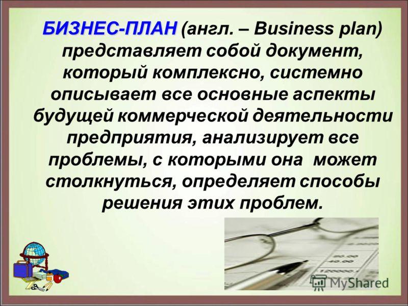 БИЗНЕС-ПЛАН БИЗНЕС-ПЛАН (англ. – Business plan) представляет собой документ, который комплексно, системно описывает все основные аспекты будущей коммерческой деятельности предприятия, анализирует все проблемы, с которыми она может столкнуться, опреде