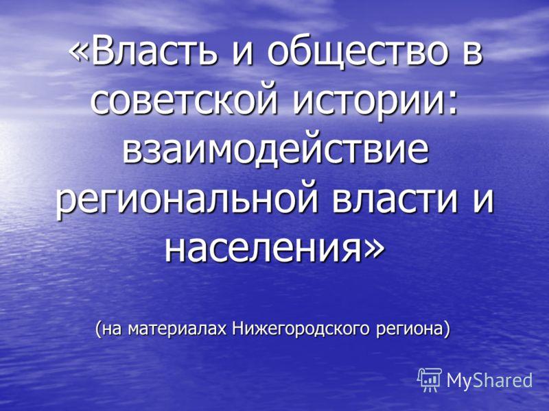 «Власть и общество в советской истории: взаимодействие региональной власти и населения» (на материалах Нижегородского региона)