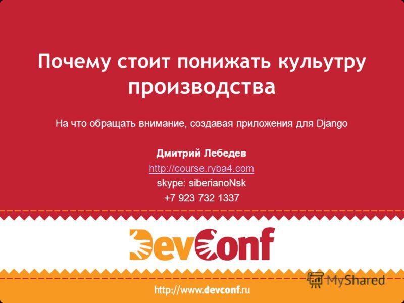 Почему стоит понижать кульутру производства На что обращать внимание, создавая приложения для Django Дмитрий Лебедев http://course.ryba4.com skype: siberianoNsk +7 923 732 1337