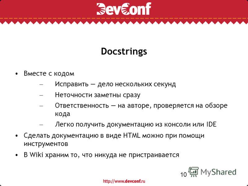 10 Docstrings Вместе с кодом – Исправить дело нескольких секунд – Неточности заметны сразу – Ответственность на авторе, проверяется на обзоре кода – Легко получить документацию из консоли или IDE Сделать документацию в виде HTML можно при помощи инст