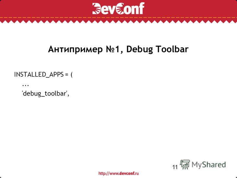 11 Антипример 1, Debug Toolbar INSTALLED_APPS = (... 'debug_toolbar',