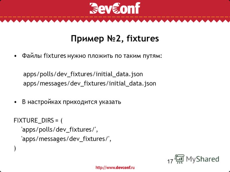 17 Файлы fixtures нужно пложить по таким путям: apps/polls/dev_fixtures/initial_data.json apps/messages/dev_fixtures/initial_data.json В настройках приходится указать FIXTURE_DIRS = ( 'apps/polls/dev_fixtures/', 'apps/messages/dev_fixtures/', ) Приме