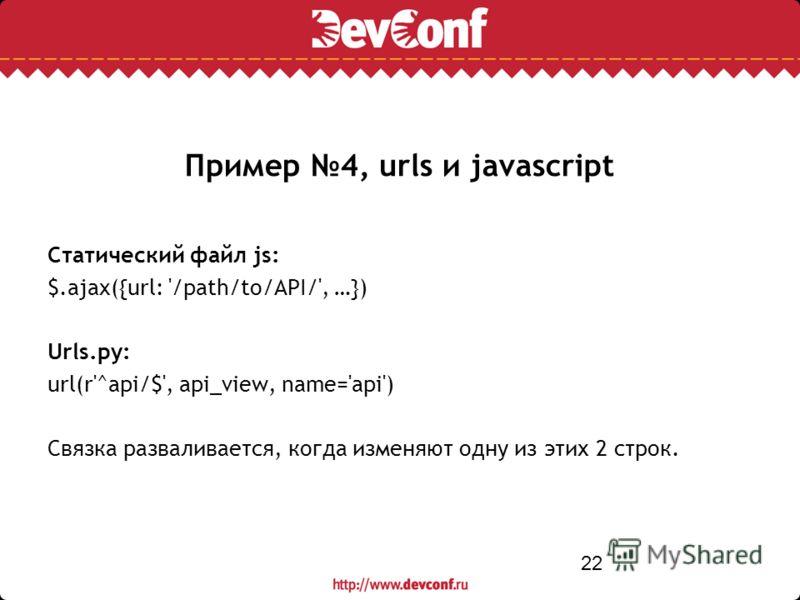 22 Пример 4, urls и javascript Статический файл js: $.ajax({url: '/path/to/API/', …}) Urls.py: url(r'^api/$', api_view, name='api') Связка разваливается, когда изменяют одну из этих 2 строк.
