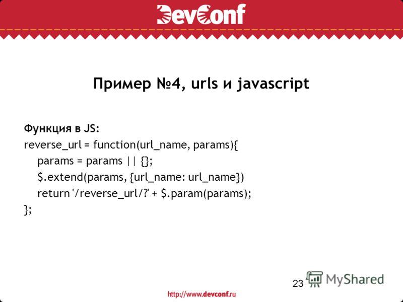 23 Пример 4, urls и javascript Функция в JS: reverse_url = function(url_name, params){ params = params || {}; $.extend(params, {url_name: url_name}) return '/reverse_url/?' + $.param(params); };