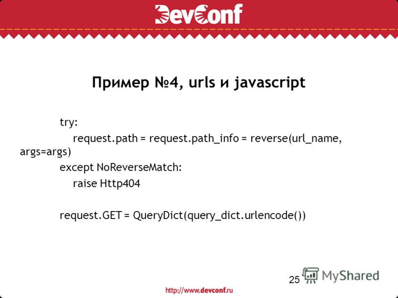 25 Пример 4, urls и javascript try: request.path = request.path_info = reverse(url_name, args=args) except NoReverseMatch: raise Http404 request.GET = QueryDict(query_dict.urlencode())