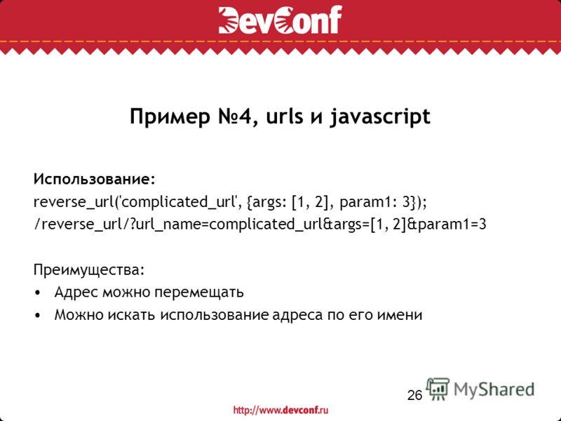26 Пример 4, urls и javascript Использование: reverse_url('complicated_url', {args: [1, 2], param1: 3}); /reverse_url/?url_name=complicated_url&args=[1, 2]&param1=3 Преимущества: Адрес можно перемещать Можно искать использование адреса по его имени