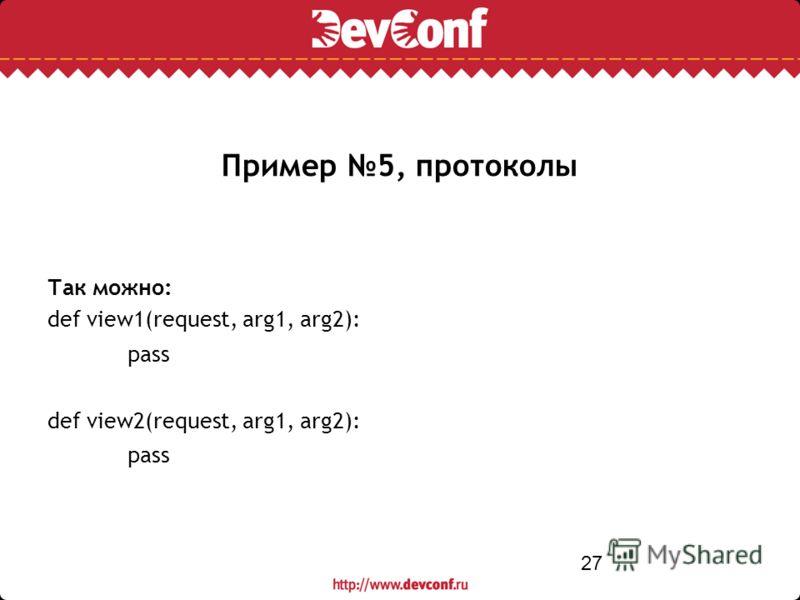 27 Пример 5, протоколы Так можно: def view1(request, arg1, arg2): pass def view2(request, arg1, arg2): pass