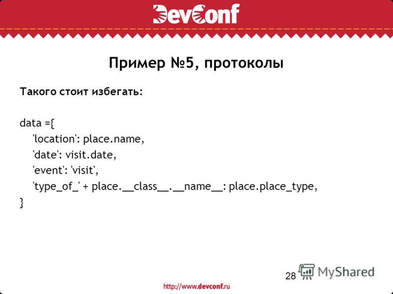 28 Такого стоит избегать: data ={ 'location': place.name, 'date': visit.date, 'event': 'visit', 'type_of_' + place.__class__.__name__: place.place_type, } Пример 5, протоколы