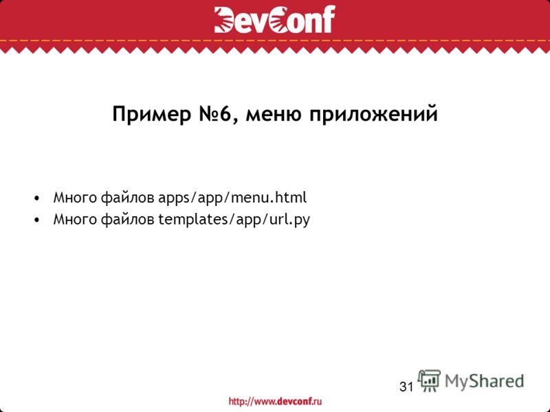 31 Пример 6, меню приложений Много файлов apps/app/menu.html Много файлов templates/app/url.py