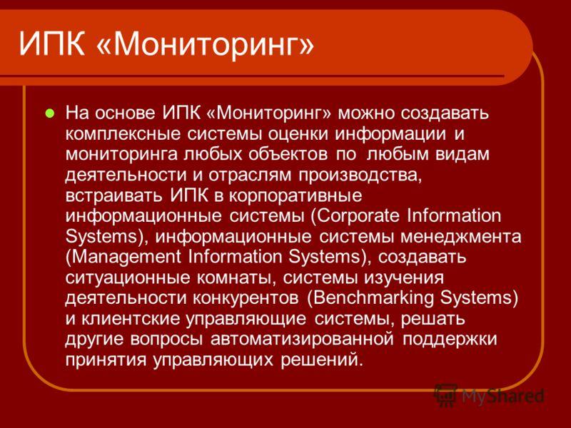 ИПК «Мониторинг» На основе ИПК «Мониторинг» можно создавать комплексные системы оценки информации и мониторинга любых объектов по любым видам деятельности и отраслям производства, встраивать ИПК в корпоративные информационные системы (Corporate Infor