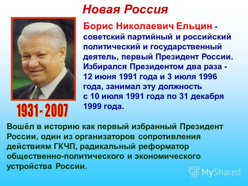 Новая Россия Борис Николаевич Ельцин - советский партийный и российский политический и государственный деятель, первый Президент России. Избирался Президентом два раза - 12 июня 1991 года и 3 июля 1996 года, занимал эту должность с 10 июля 1991 года