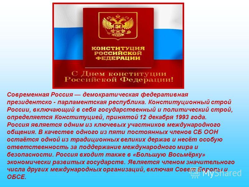 Современная Россия демократическая федеративная президентско - парламентская республика. Конституционный строй России, включающий в себя государственный и политический строй, определяется Конституцией, принятой 12 декабря 1993 года. Россия является о