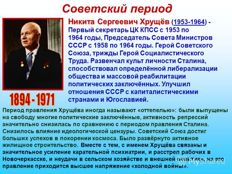 Советский период Никита Сергеевич Хрущёв Никита Сергеевич Хрущёв (1953-1964) - Первый секретарь ЦК КПСС с 1953 по 1964 годы, Председатель Совета Министров СССР с 1958 по 1964 годы. Герой Советского Союза, трижды Герой Социалистического Труда. Развенч