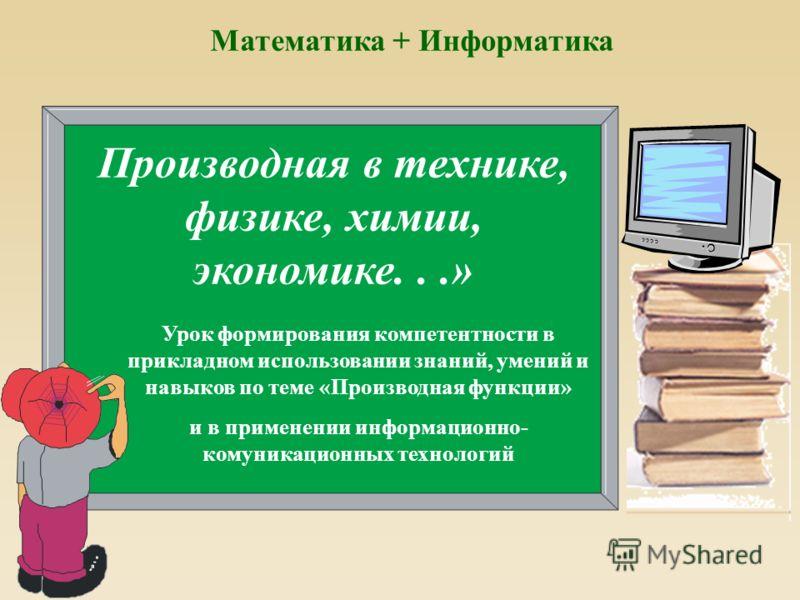Производная в технике, физике, химии, экономике...» Урок формирования компетентности в прикладном использовании знаний, умений и навыков по теме «Производная функции» и в применении информационно- комуникационных технологий Математика + Информатика