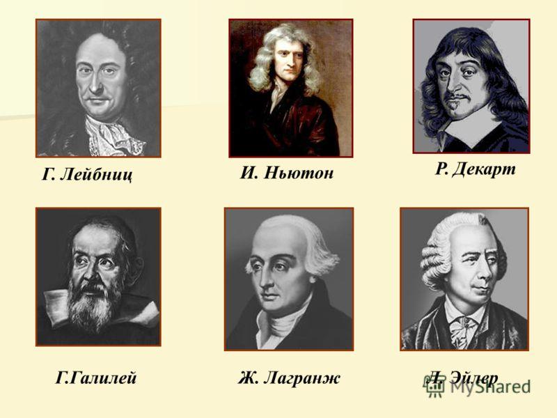 Г. Лейбниц И. Ньютон Р. Декарт Г.Галилей Ж. ЛагранжЛ. Эйлер