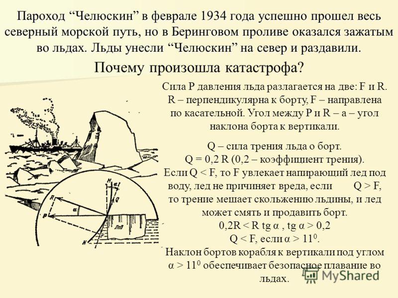 Пароход Челюскин в феврале 1934 года успешно прошел весь северный морской путь, но в Беринговом проливе оказался зажатым во льдах. Льды унесли Челюскин на север и раздавили. Почему произошла катастрофа? Сила Р давления льда разлагается на две: F и R.