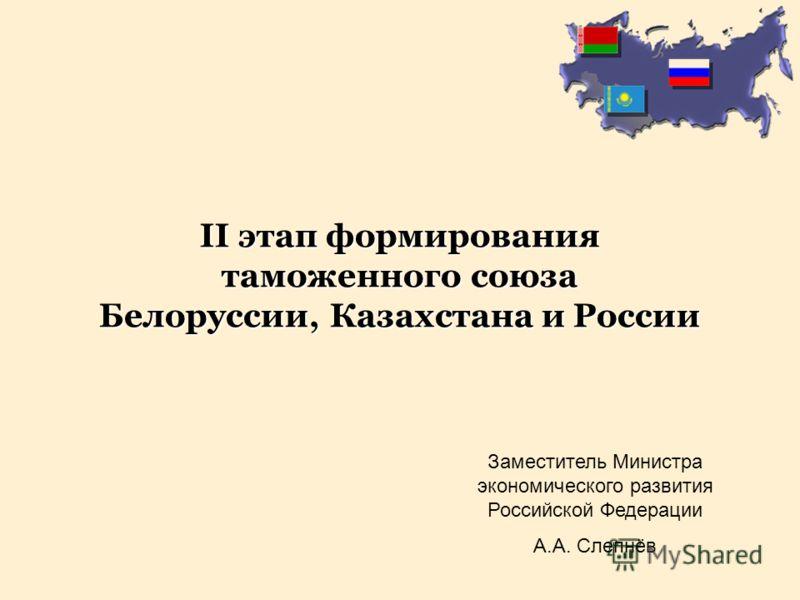 Заместитель Министра экономического развития Российской Федерации А.А. Слепнёв II этап формирования таможенного союза Белоруссии, Казахстана и России