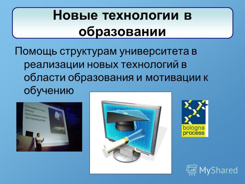 Помощь структурам университета в реализации новых технологий в области образования и мотивации к обучению Новые технологии в образовании