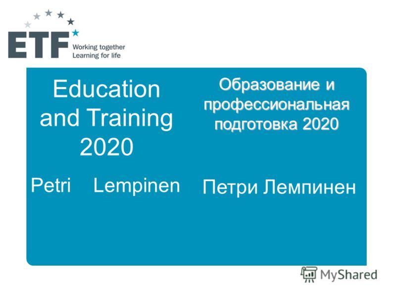 Education and Training 2020 Petri Lempinen Образование и профессиональная подготовка 2020 Петри Лемпинен