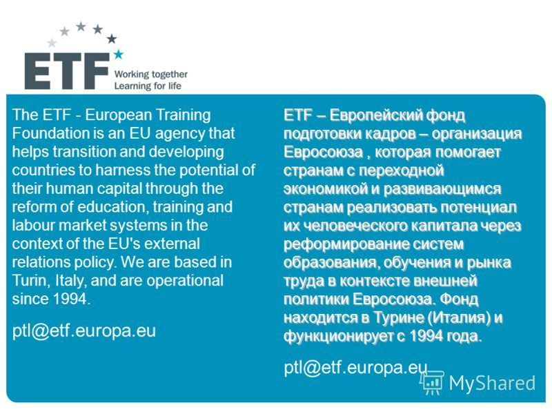 10 The ETF - European Training Foundation is an EU agency that helps transition and developing countries to harness the potential of their human capital through the reform of education, training and labour market systems in the context of the EU's ex
