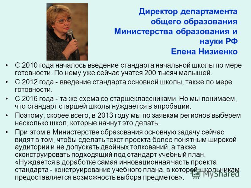 Директор департамента общего образования Министерства образования и науки РФ Елена Низиенко С 2010 года началось введение стандарта начальной школы по мере готовности. По нему уже сейчас учатся 200 тысяч малышей. С 2012 года - введение стандарта осно