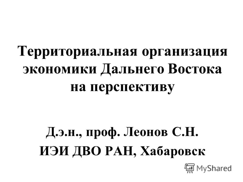 Территориальная организация экономики Дальнего Востока на перспективу Д.э.н., проф. Леонов С.Н. ИЭИ ДВО РАН, Хабаровск