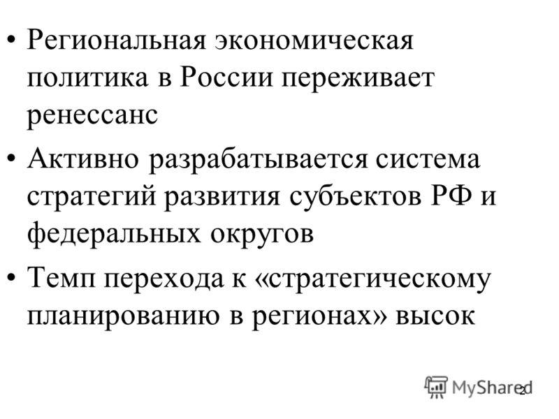 2 Региональная экономическая политика в России переживает ренессанс Активно разрабатывается система стратегий развития субъектов РФ и федеральных округов Темп перехода к «стратегическому планированию в регионах» высок