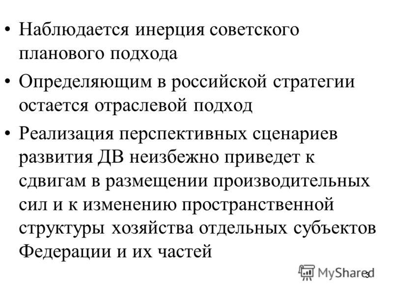3 Наблюдается инерция советского планового подхода Определяющим в российской стратегии остается отраслевой подход Реализация перспективных сценариев развития ДВ неизбежно приведет к сдвигам в размещении производительных сил и к изменению пространстве