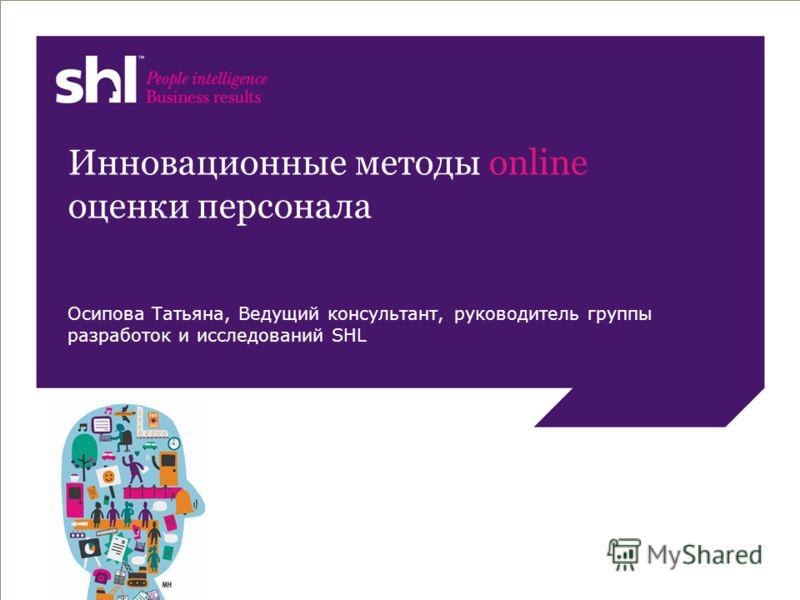 © SHL, 2011 Инновационные методы online оценки персонала Осипова Татьяна, Ведущий консультант, руководитель группы разработок и исследований SHL